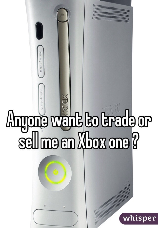 Anyone want to trade or sell me an Xbox one ?