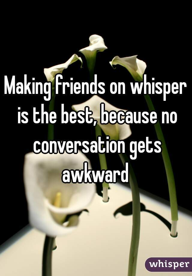 Making friends on whisper is the best, because no conversation gets awkward