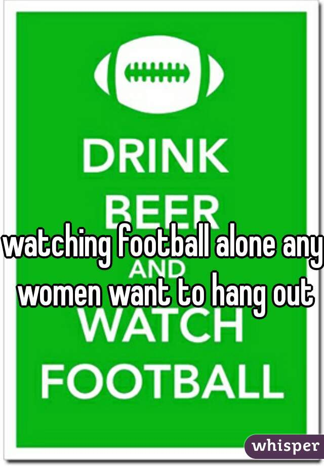 watching football alone any women want to hang out