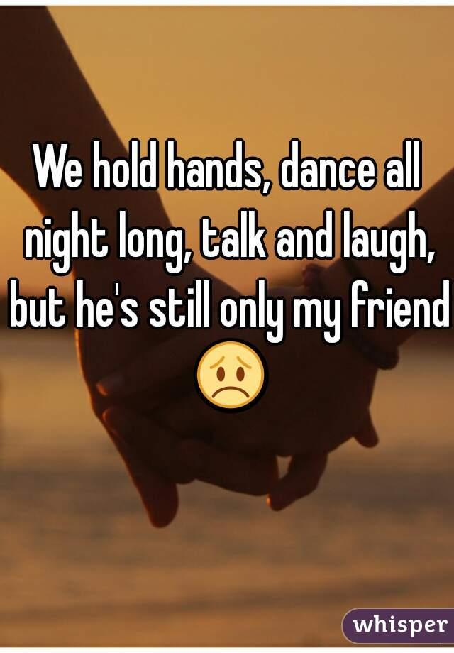 We hold hands, dance all night long, talk and laugh, but he's still only my friend 😞