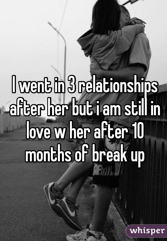 I went in 3 relationships after her but i am still in love w her after 10 months of break up