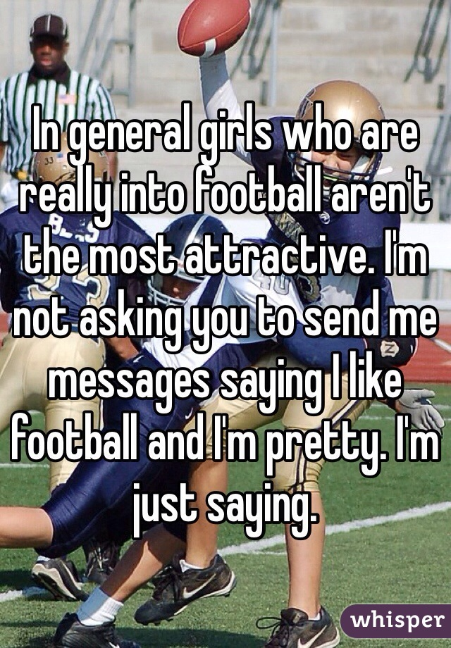 In general girls who are really into football aren't the most attractive. I'm not asking you to send me messages saying I like football and I'm pretty. I'm just saying.