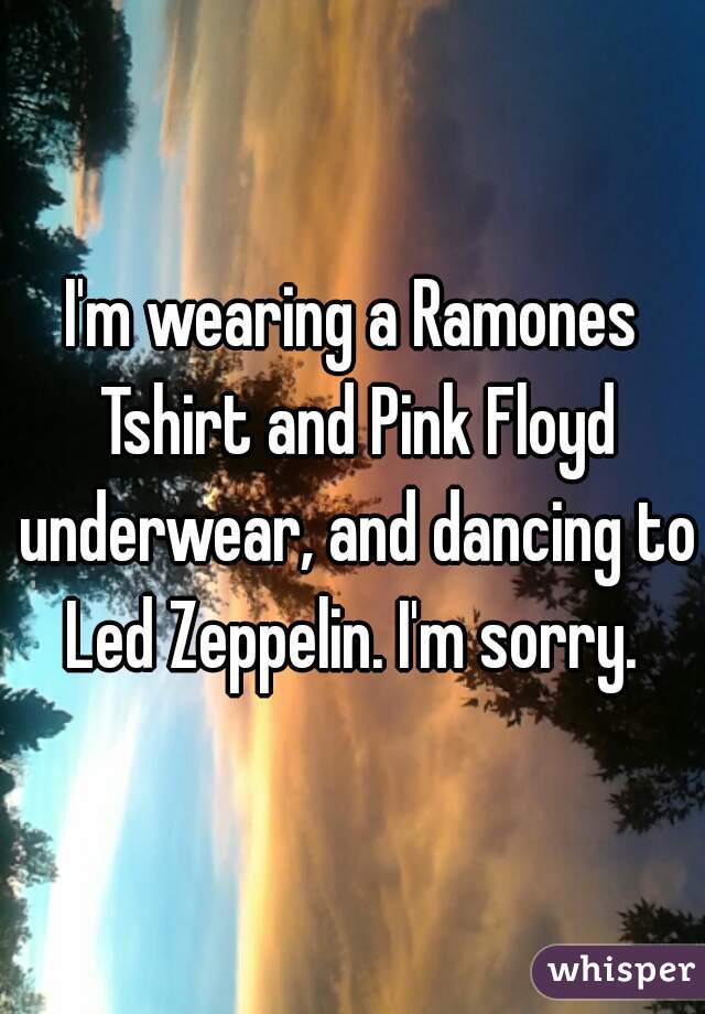 I'm wearing a Ramones Tshirt and Pink Floyd underwear, and dancing to Led Zeppelin. I'm sorry.