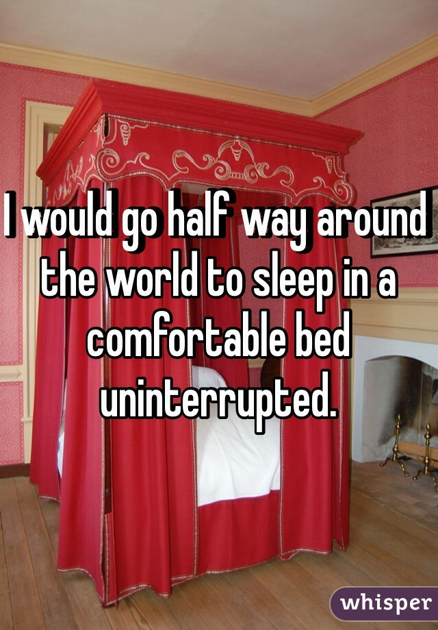 I would go half way around the world to sleep in a comfortable bed uninterrupted.