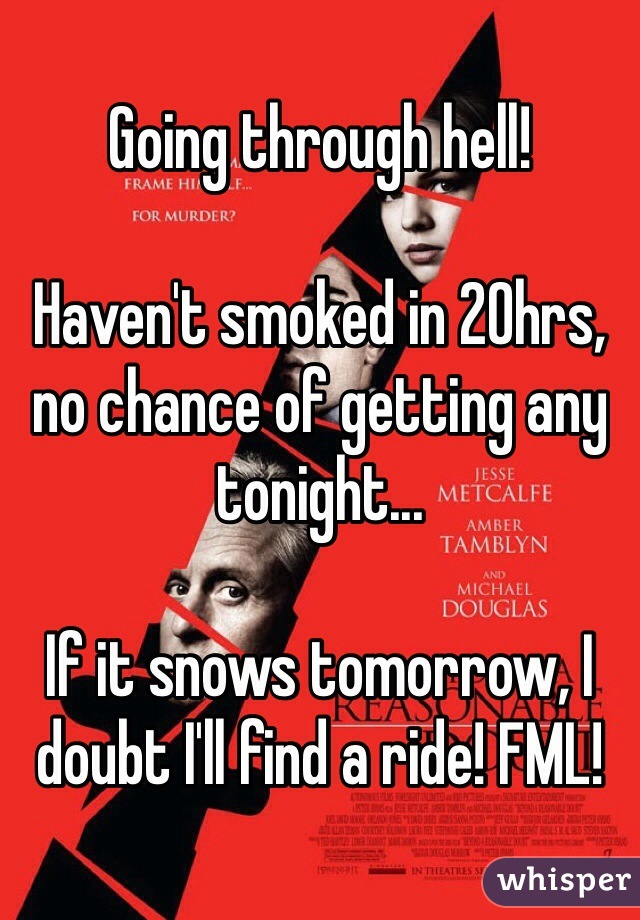 Going through hell!   Haven't smoked in 20hrs, no chance of getting any tonight...  If it snows tomorrow, I doubt I'll find a ride! FML!