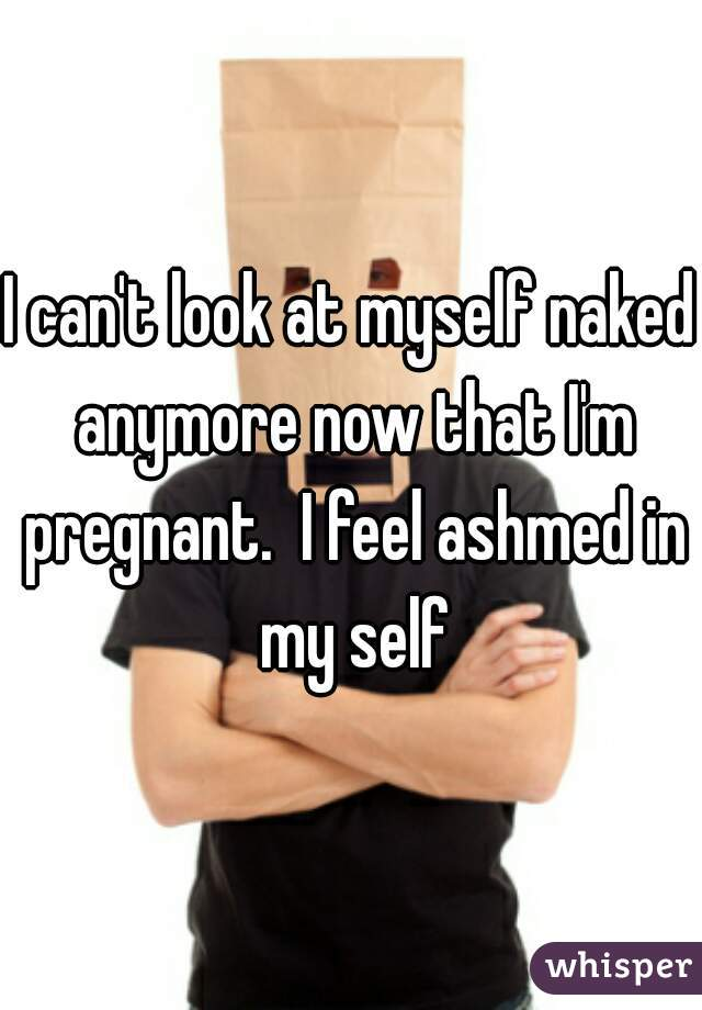 I can't look at myself naked anymore now that I'm pregnant.  I feel ashmed in my self