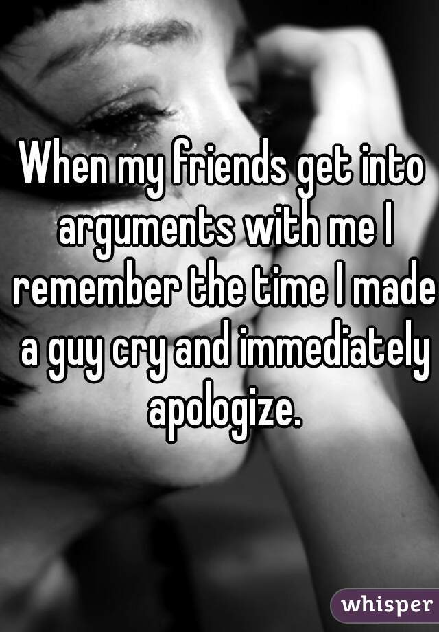 When my friends get into arguments with me I remember the time I made a guy cry and immediately apologize.