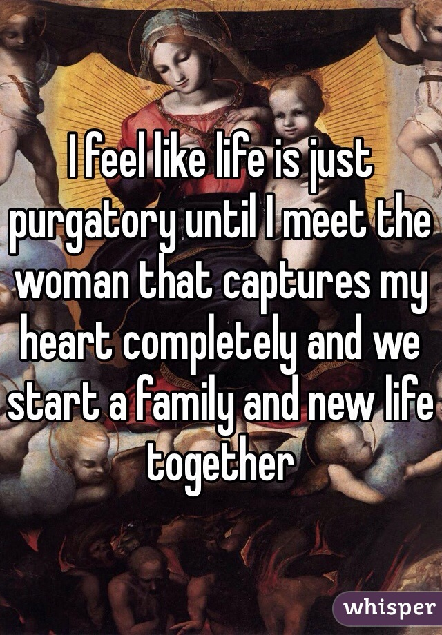 I feel like life is just purgatory until I meet the woman that captures my heart completely and we start a family and new life together