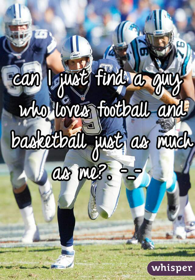 can I just find a guy who loves football and basketball just as much as me?. -_-