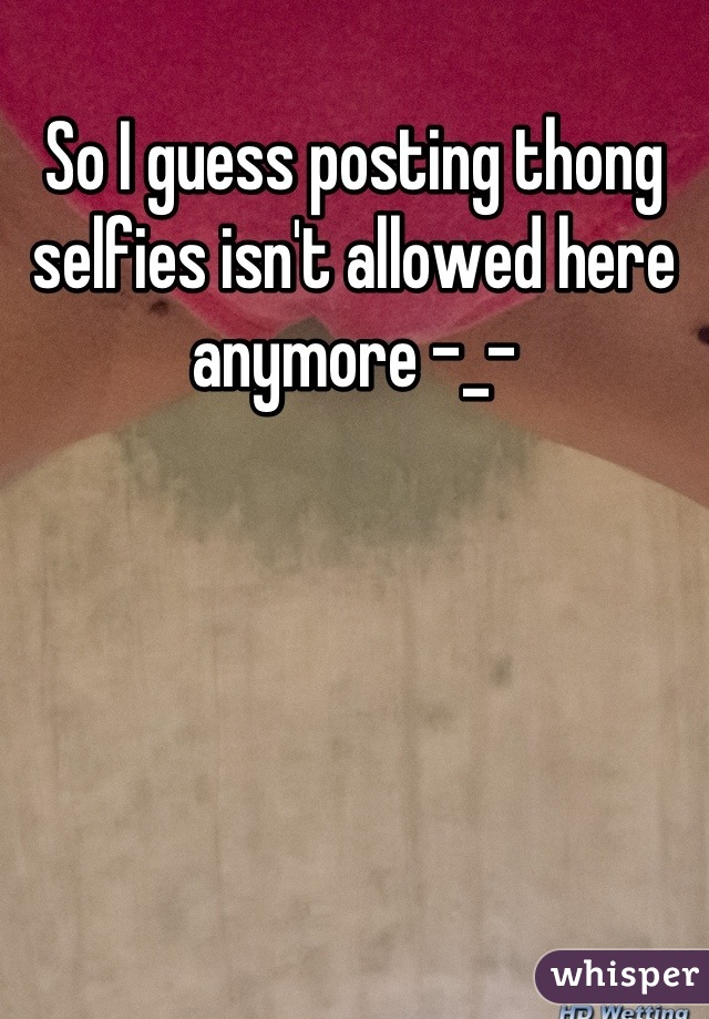 So I guess posting thong selfies isn't allowed here anymore -_-