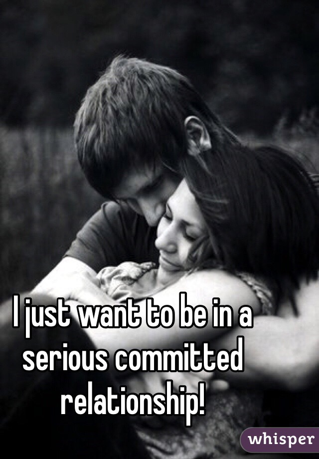 I just want to be in a serious committed relationship!