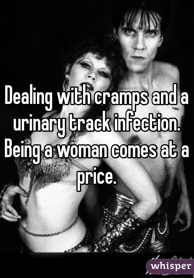 Dealing with cramps and a urinary track infection. Being a woman comes at a price.