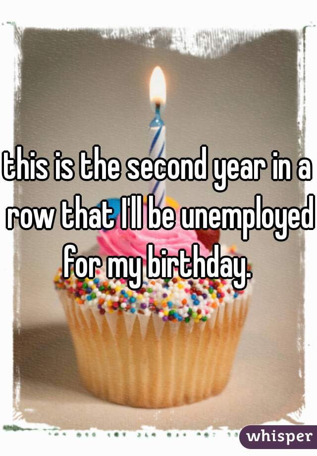 this is the second year in a row that I'll be unemployed for my birthday.