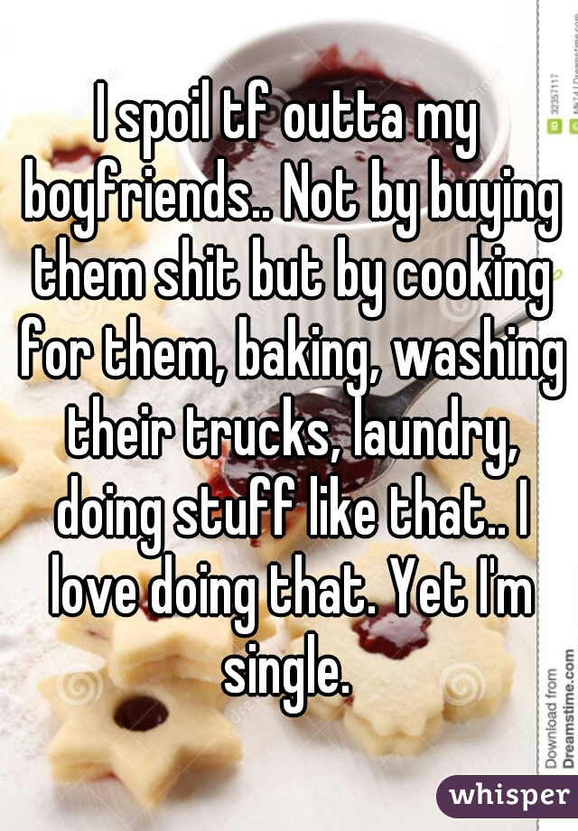 I spoil tf outta my boyfriends.. Not by buying them shit but by cooking for them, baking, washing their trucks, laundry, doing stuff like that.. I love doing that. Yet I'm single.
