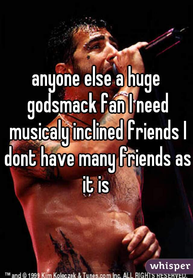 anyone else a huge godsmack fan I need musicaly inclined friends I dont have many friends as it is