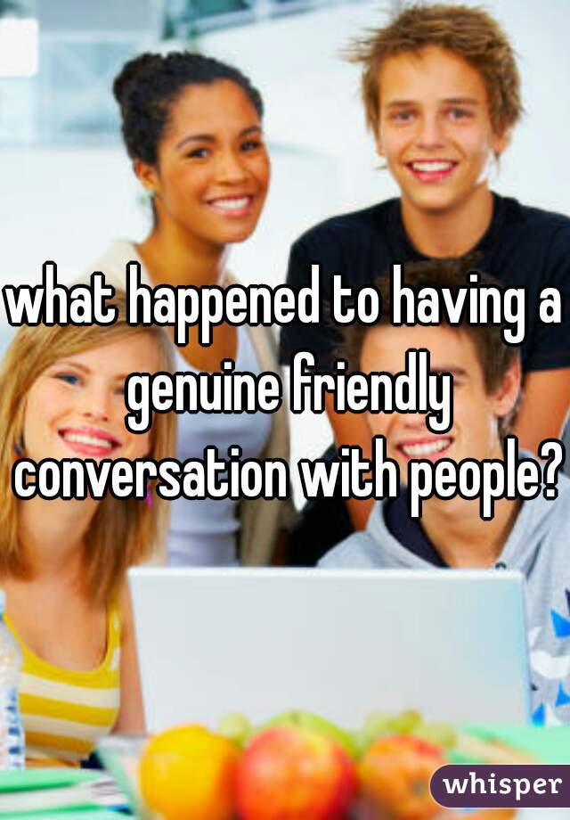 what happened to having a genuine friendly conversation with people?