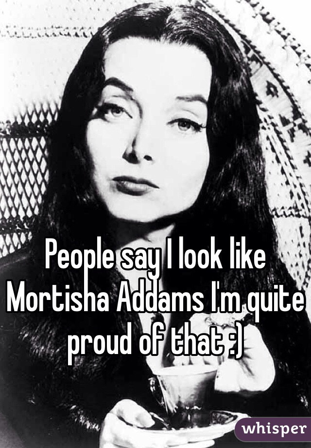 People say I look like Mortisha Addams I'm quite proud of that :)