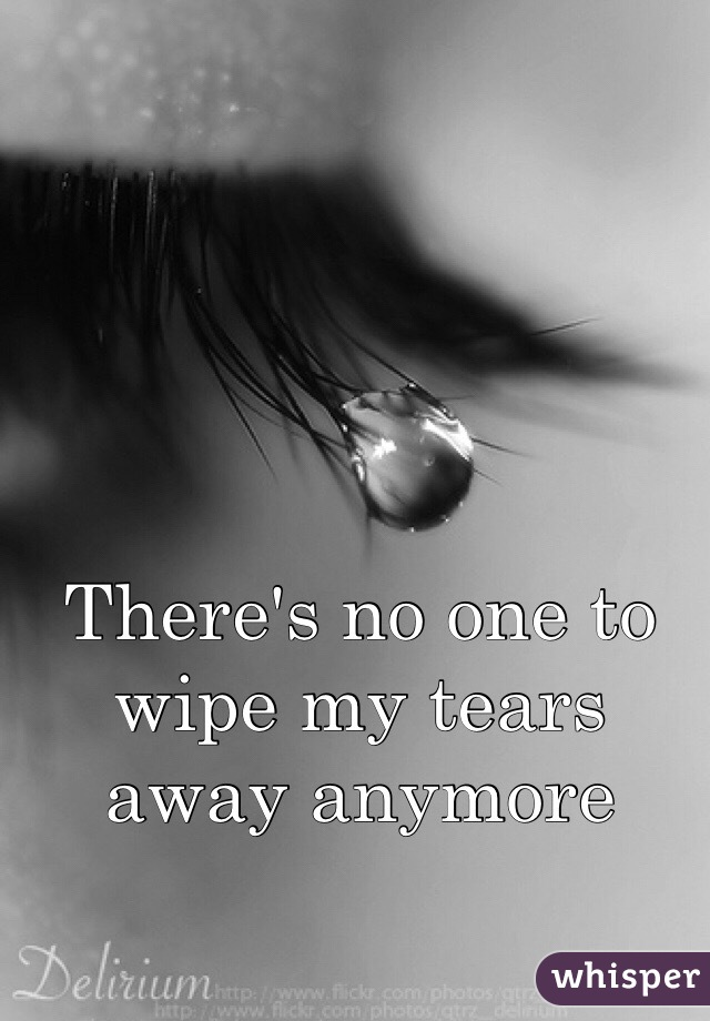 There's no one to wipe my tears away anymore