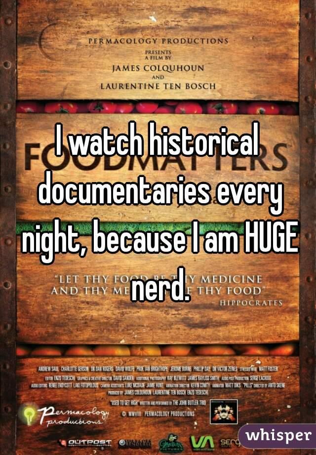 I watch historical documentaries every night, because I am HUGE nerd.