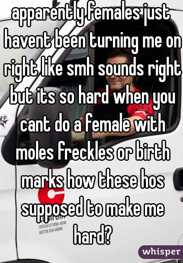 apparently females just havent been turning me on right like smh sounds right but its so hard when you cant do a female with moles freckles or birth marks how these hos supposed to make me hard?