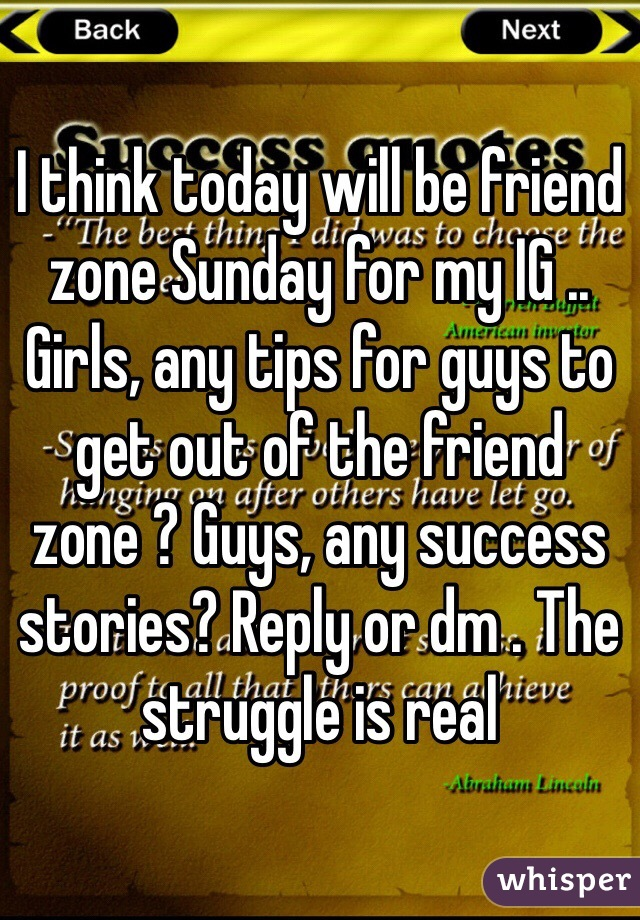 I think today will be friend zone Sunday for my IG .. Girls, any tips for guys to get out of the friend zone ? Guys, any success stories? Reply or dm . The struggle is real