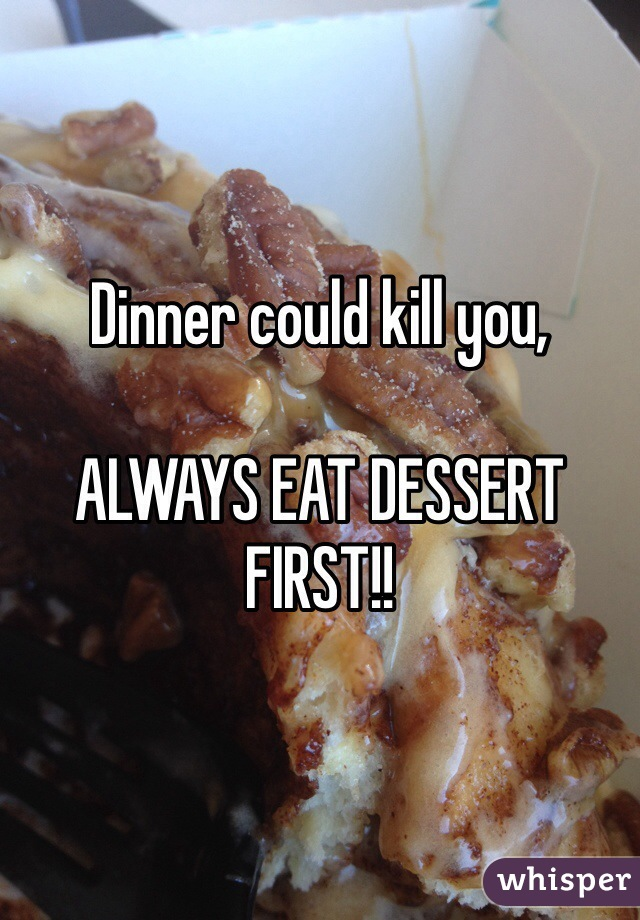 Dinner could kill you,  ALWAYS EAT DESSERT FIRST!!