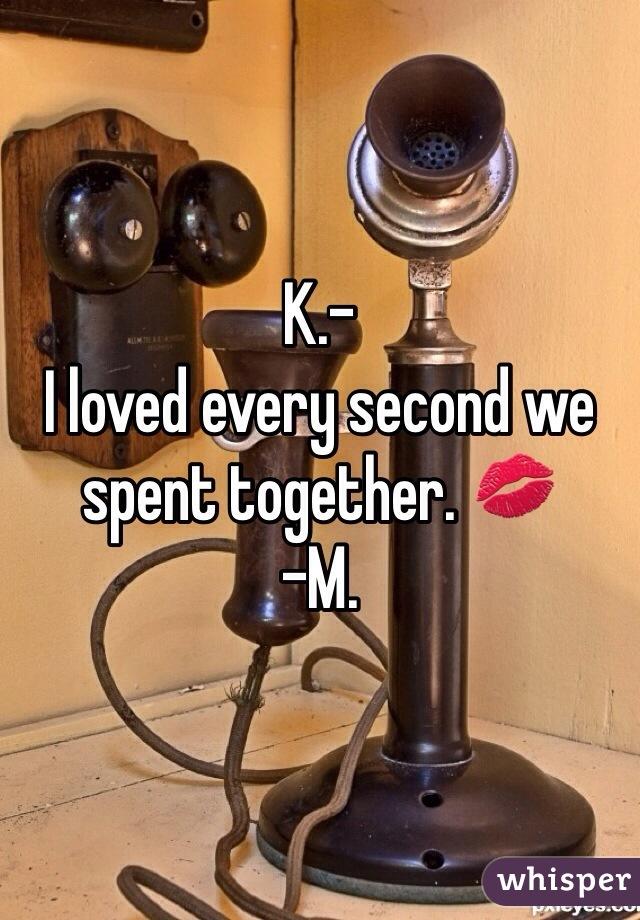K.- I loved every second we spent together. 💋 -M.