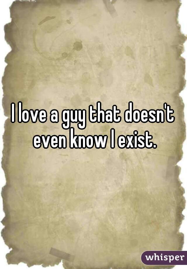 I love a guy that doesn't even know I exist.