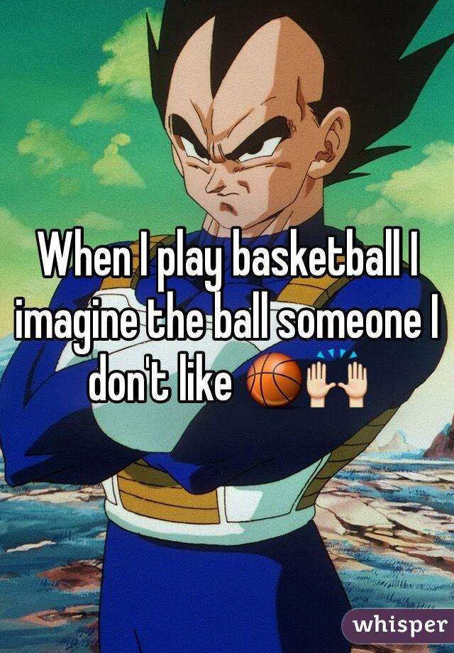 When I play basketball I imagine the ball someone I don't like 🏀🙌