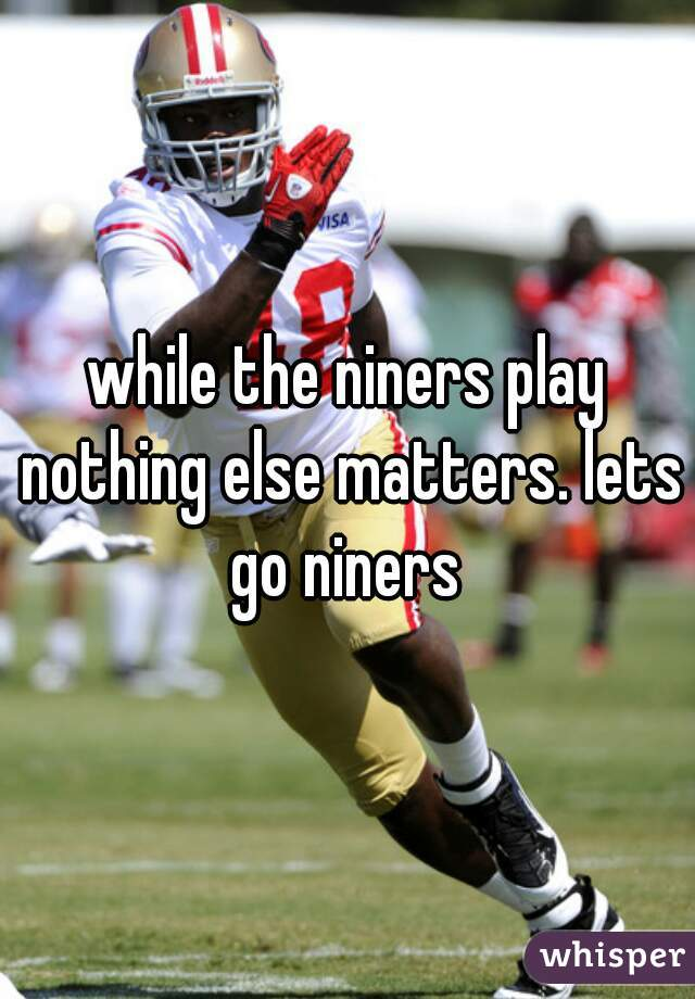 while the niners play nothing else matters. lets go niners