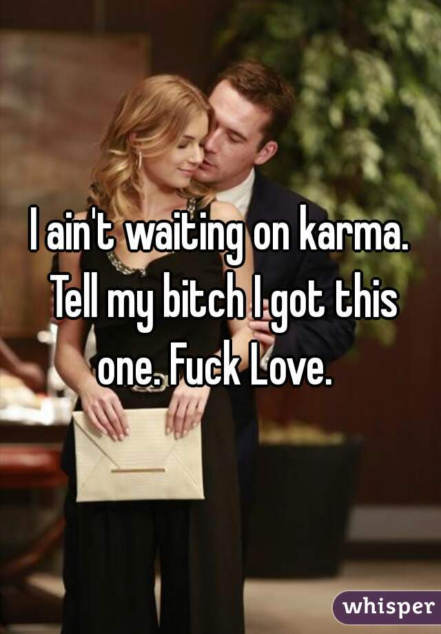 I ain't waiting on karma. Tell my bitch I got this one. Fuck Love.