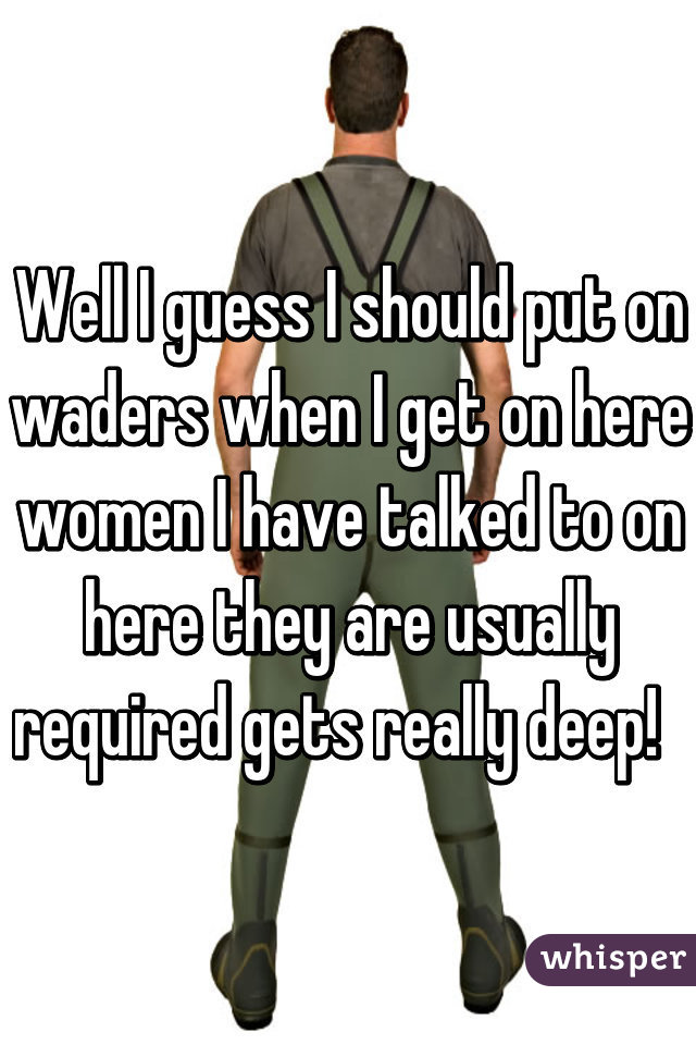 Well I guess I should put on waders when I get on here women I have talked to on here they are usually required gets really deep!