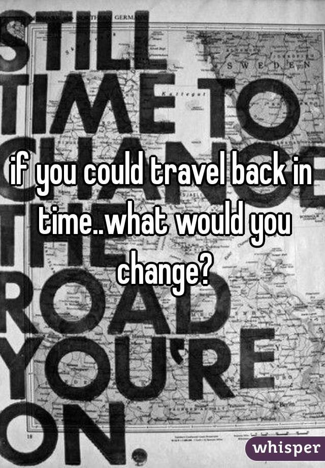 if you could travel back in time..what would you change?