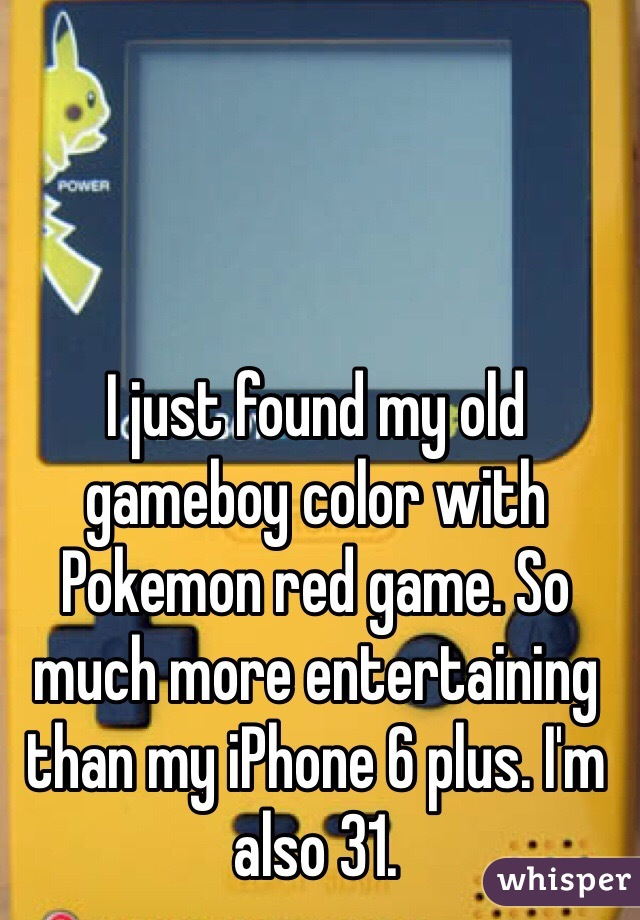 I just found my old gameboy color with Pokemon red game. So much more entertaining than my iPhone 6 plus. I'm also 31.