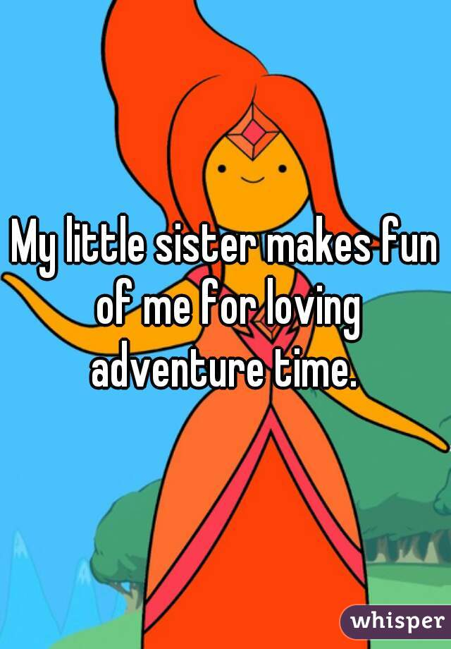My little sister makes fun of me for loving adventure time.