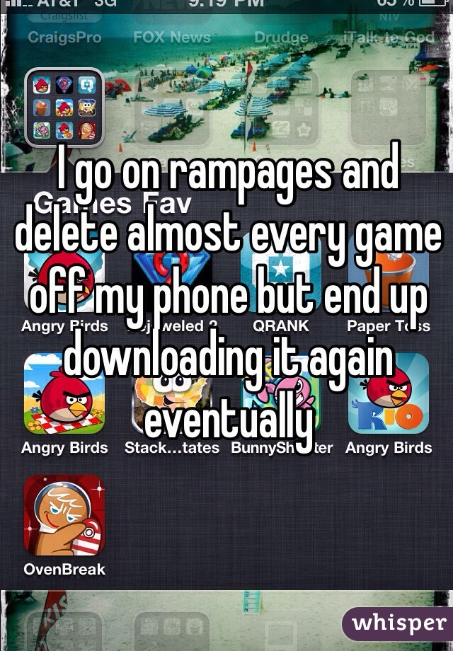 I go on rampages and delete almost every game off my phone but end up downloading it again eventually