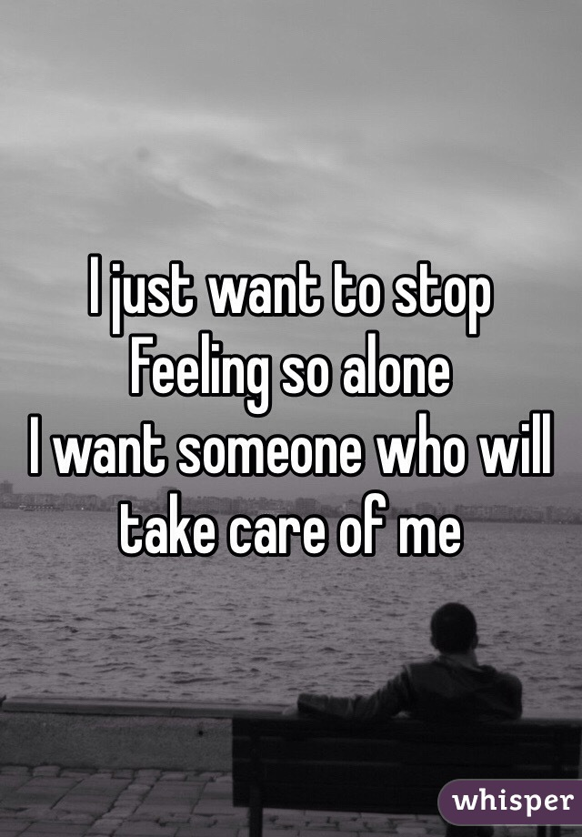 I just want to stop  Feeling so alone  I want someone who will take care of me