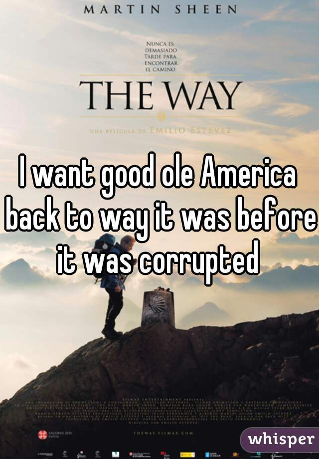 I want good ole America back to way it was before it was corrupted