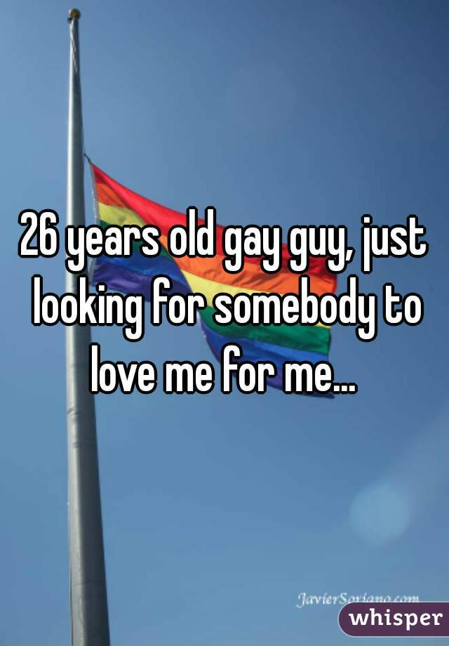 26 years old gay guy, just looking for somebody to love me for me...