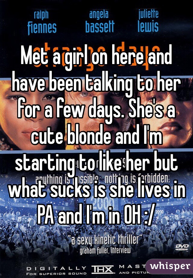 Met a girl on here and have been talking to her for a few days. She's a cute blonde and I'm starting to like her but what sucks is she lives in PA and I'm in OH :/