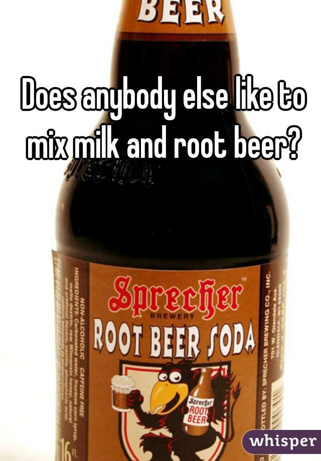 Does anybody else like to mix milk and root beer?