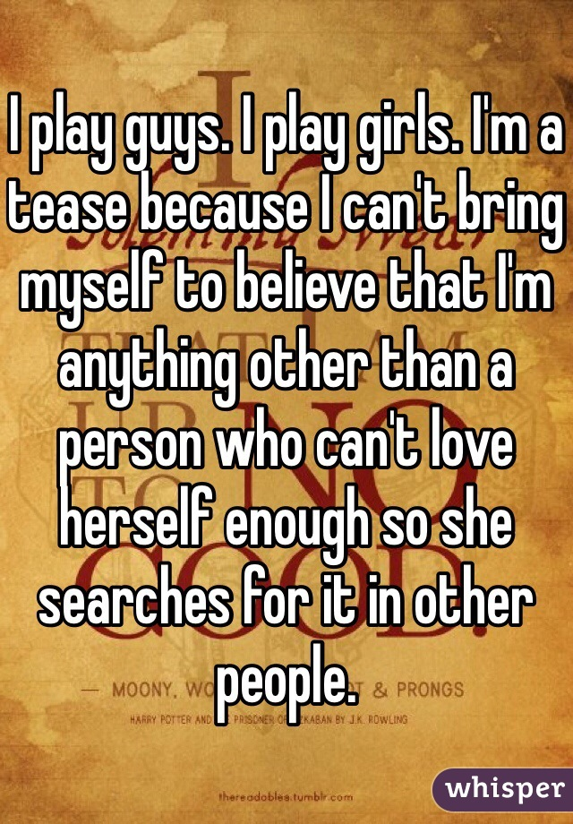 I play guys. I play girls. I'm a tease because I can't bring myself to believe that I'm anything other than a person who can't love herself enough so she searches for it in other people.
