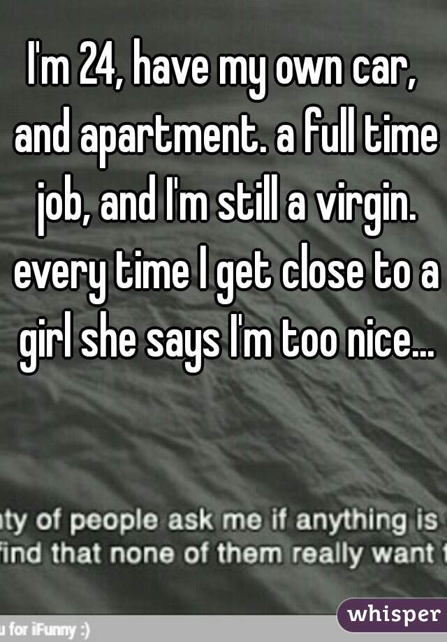 I'm 24, have my own car, and apartment. a full time job, and I'm still a virgin. every time I get close to a girl she says I'm too nice...