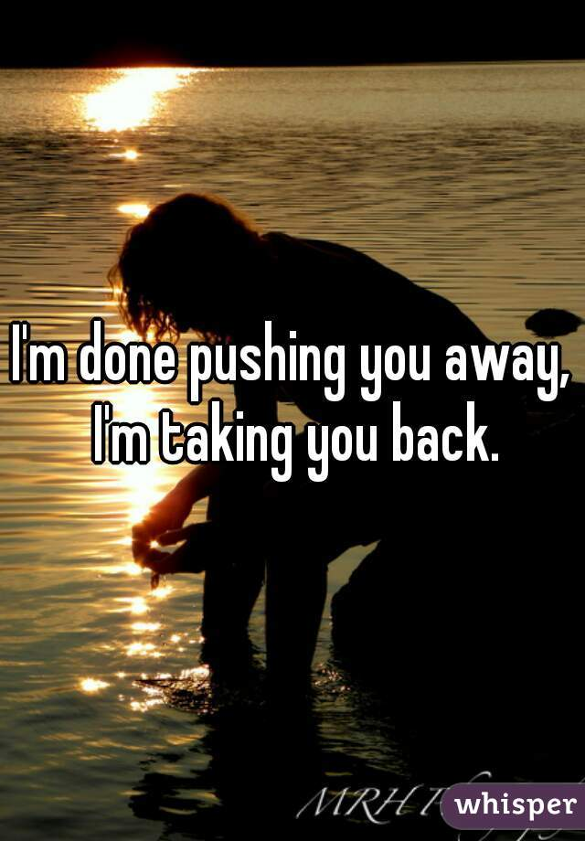 I'm done pushing you away, I'm taking you back.