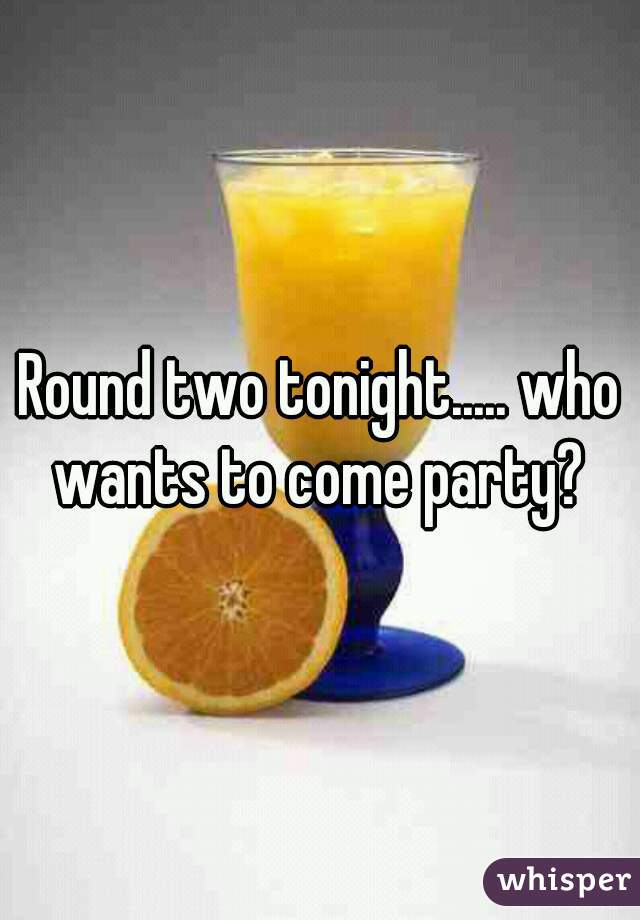 Round two tonight..... who wants to come party?