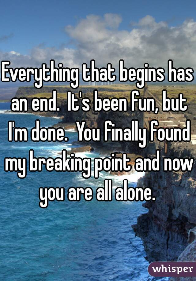 Everything that begins has an end.  It's been fun, but I'm done.  You finally found my breaking point and now you are all alone.