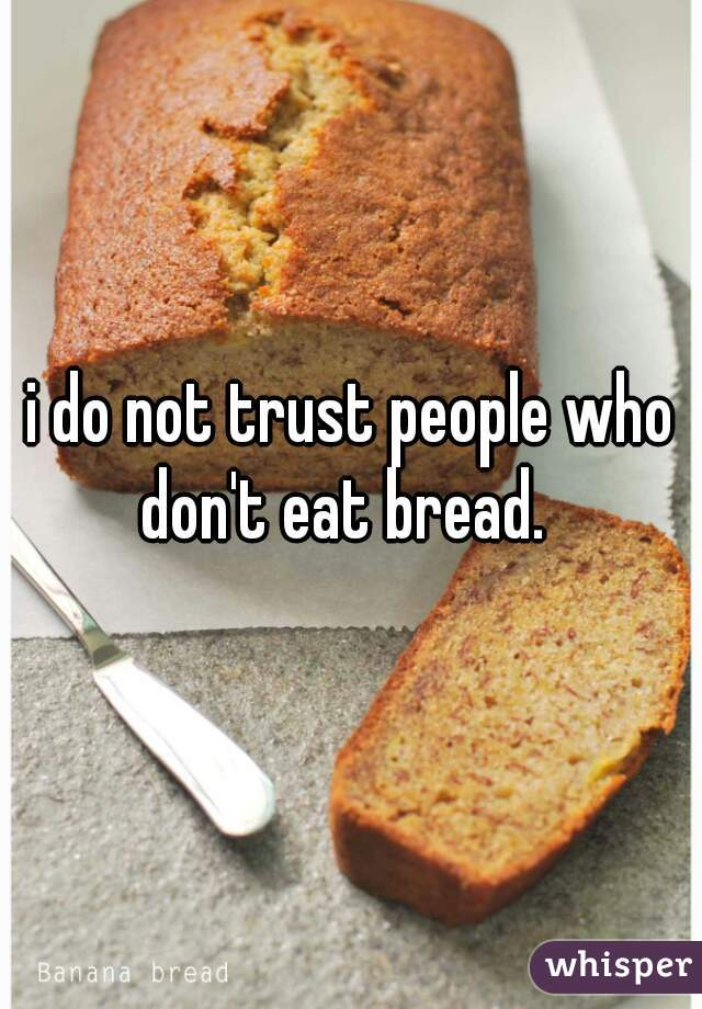 i do not trust people who don't eat bread.