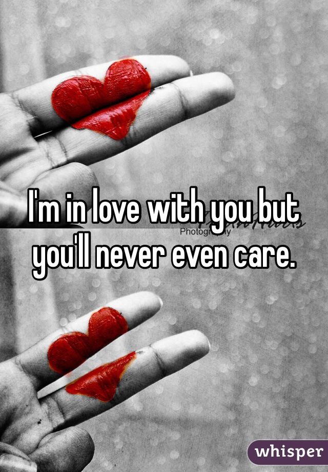 I'm in love with you but you'll never even care.