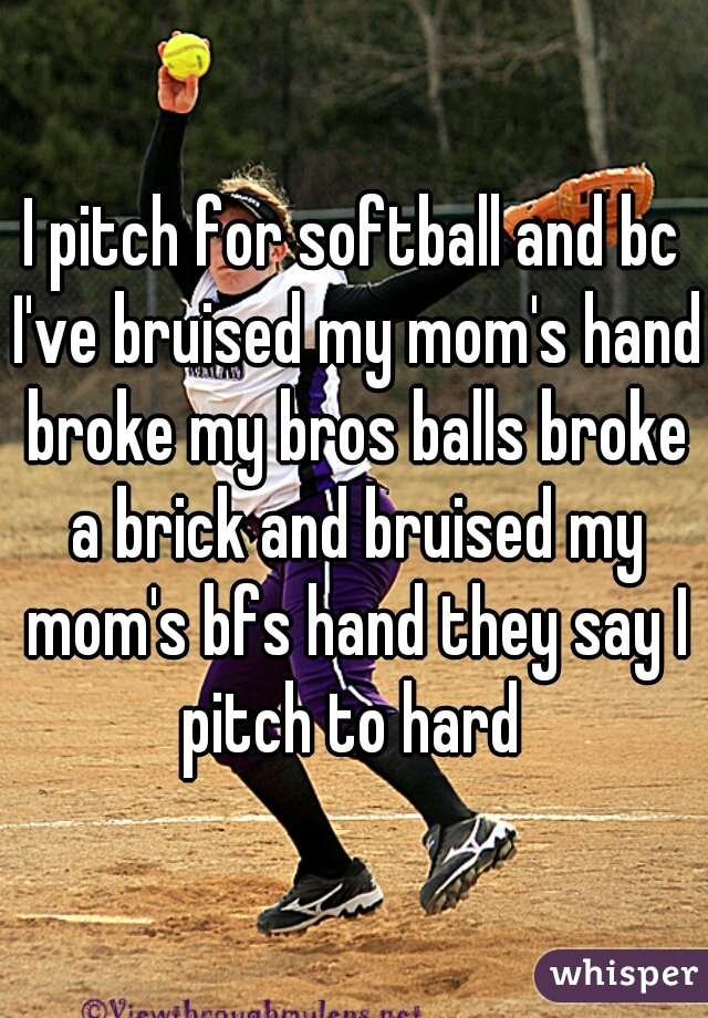I pitch for softball and bc I've bruised my mom's hand broke my bros balls broke a brick and bruised my mom's bfs hand they say I pitch to hard