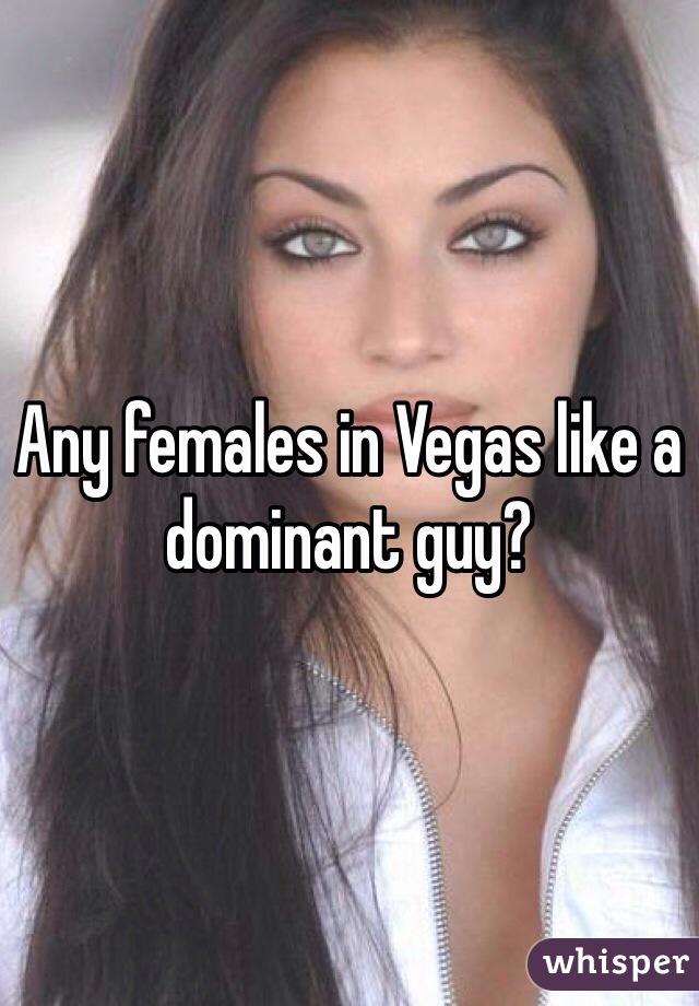 Any females in Vegas like a dominant guy?